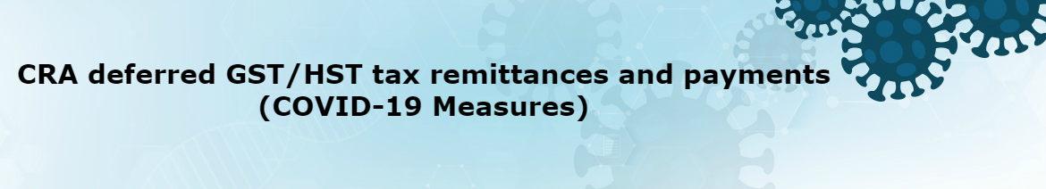 CRA deferred GST/HST tax remittances and payments (COVID-19 Measures)
